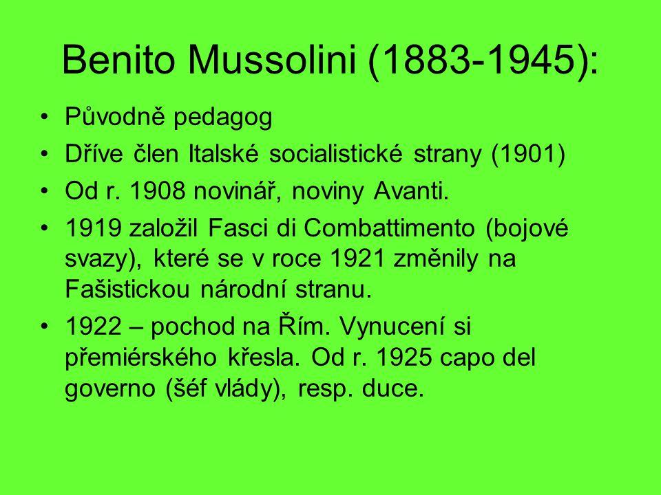 Benito Mussolini (1883-1945): Původně pedagog Dříve člen Italské socialistické strany (1901) Od r. 1908 novinář, noviny Avanti. 1919 založil Fasci di
