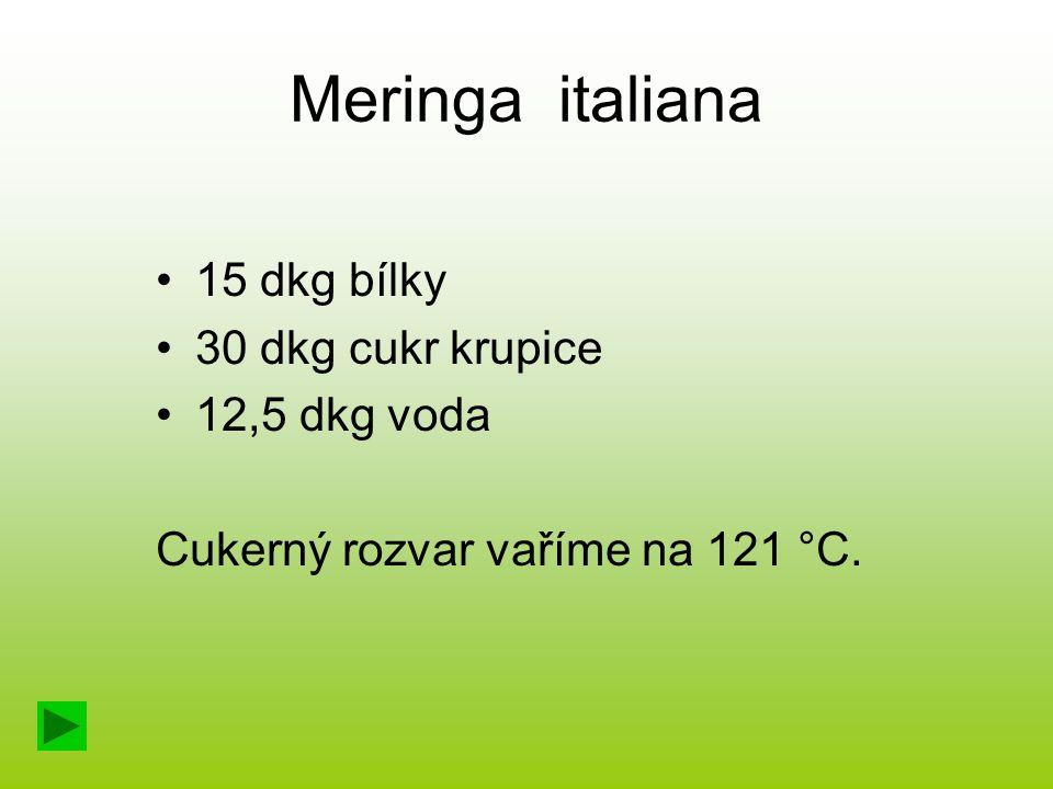 Meringa italiana 15 dkg bílky 30 dkg cukr krupice 12,5 dkg voda Cukerný rozvar vaříme na 121 °C.