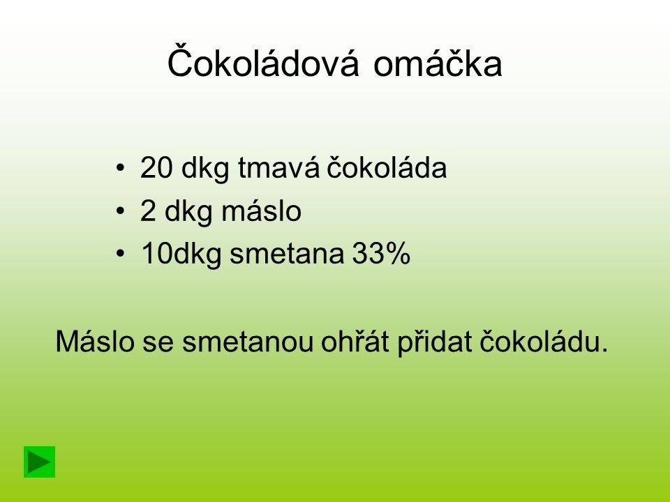 Čokoládová omáčka 20 dkg tmavá čokoláda 2 dkg máslo 10dkg smetana 33% Máslo se smetanou ohřát přidat čokoládu.