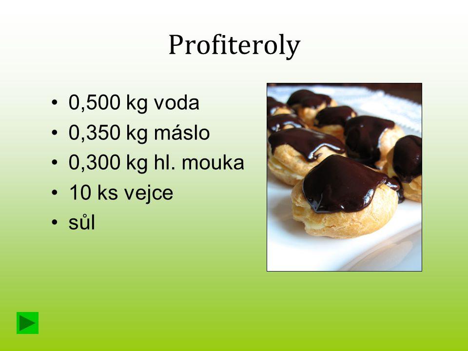 Profiteroly 0,500 kg voda 0,350 kg máslo 0,300 kg hl. mouka 10 ks vejce sůl