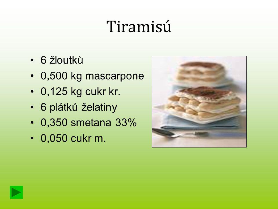 Tiramisú 6 žloutků 0,500 kg mascarpone 0,125 kg cukr kr. 6 plátků želatiny 0,350 smetana 33% 0,050 cukr m.
