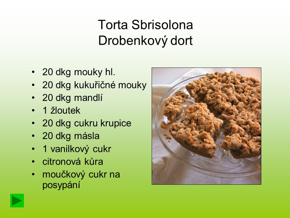 Torta Sbrisolona Drobenkový dort 20 dkg mouky hl. 20 dkg kukuřičné mouky 20 dkg mandlí 1 žloutek 20 dkg cukru krupice 20 dkg másla 1 vanilkový cukr ci