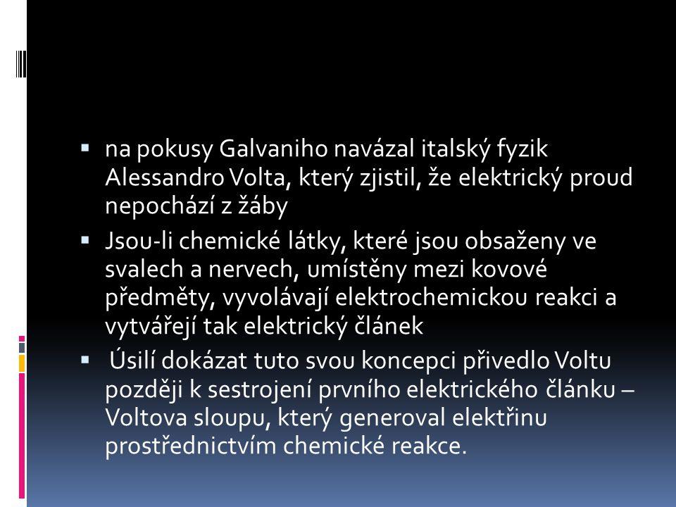  na pokusy Galvaniho navázal italský fyzik Alessandro Volta, který zjistil, že elektrický proud nepochází z žáby  Jsou-li chemické látky, které jsou