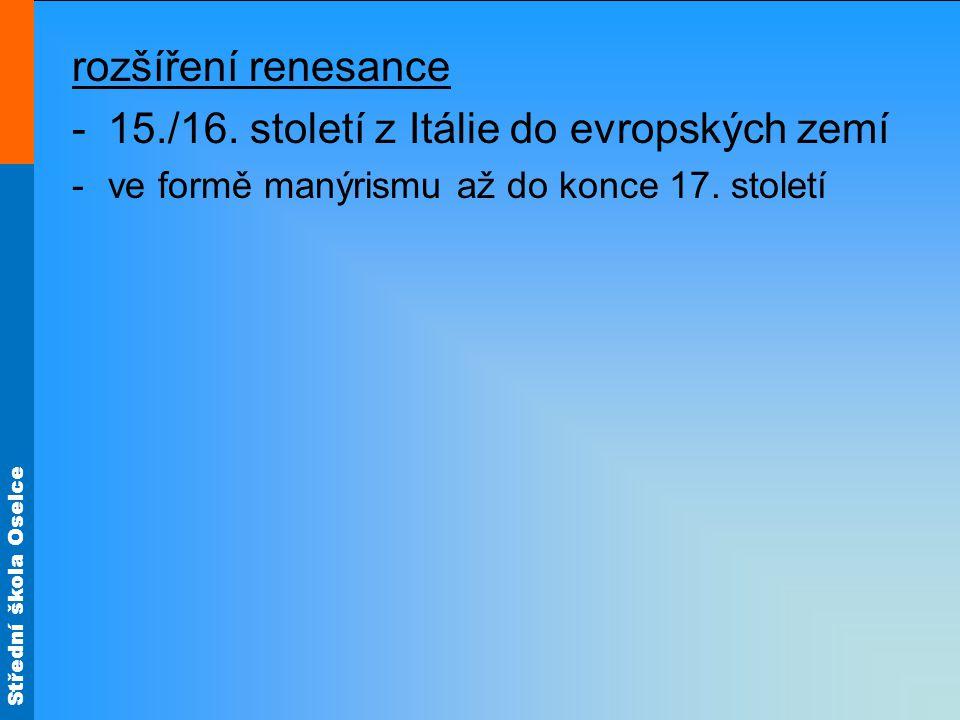 Střední škola Oselce rozšíření renesance -15./16. století z Itálie do evropských zemí -ve formě manýrismu až do konce 17. století
