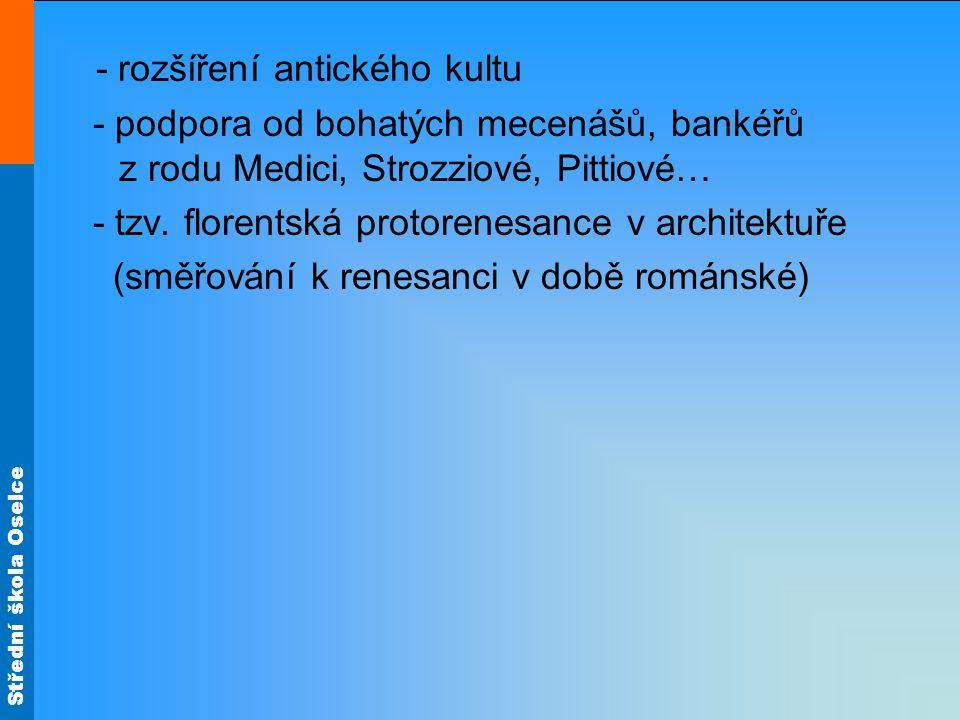 Střední škola Oselce - rozšíření antického kultu - podpora od bohatých mecenášů, bankéřů z rodu Medici, Strozziové, Pittiové… - tzv. florentská protor