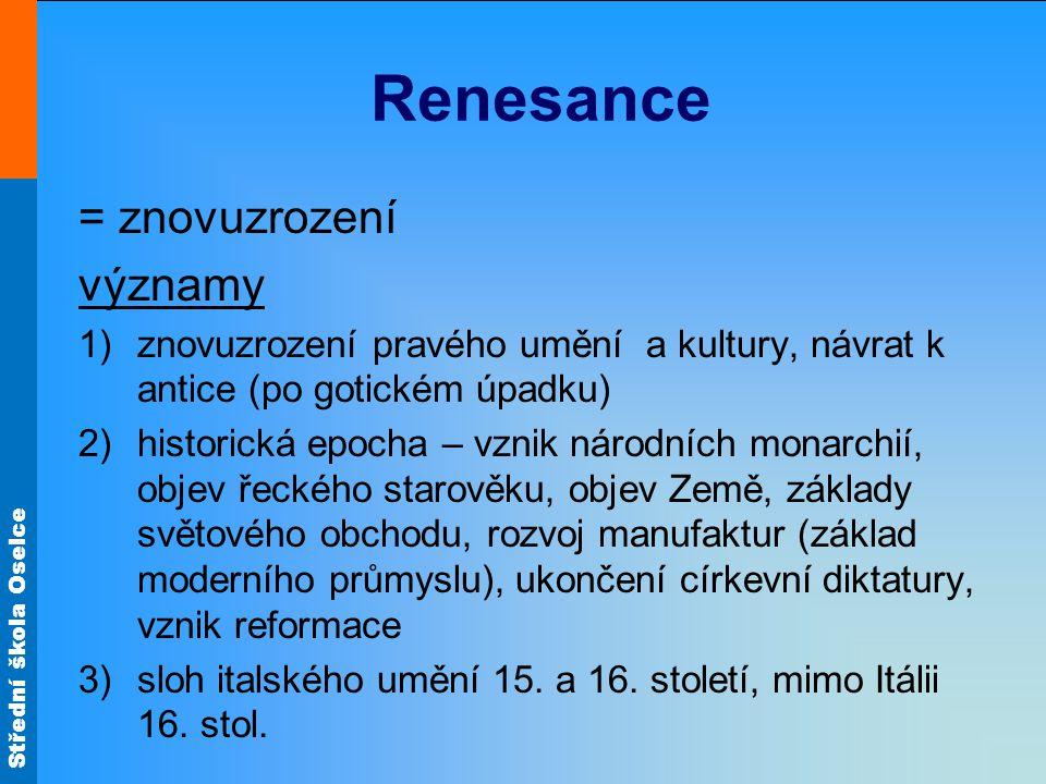 Střední škola Oselce Renesance = znovuzrození významy 1)znovuzrození pravého umění a kultury, návrat k antice (po gotickém úpadku) 2)historická epocha