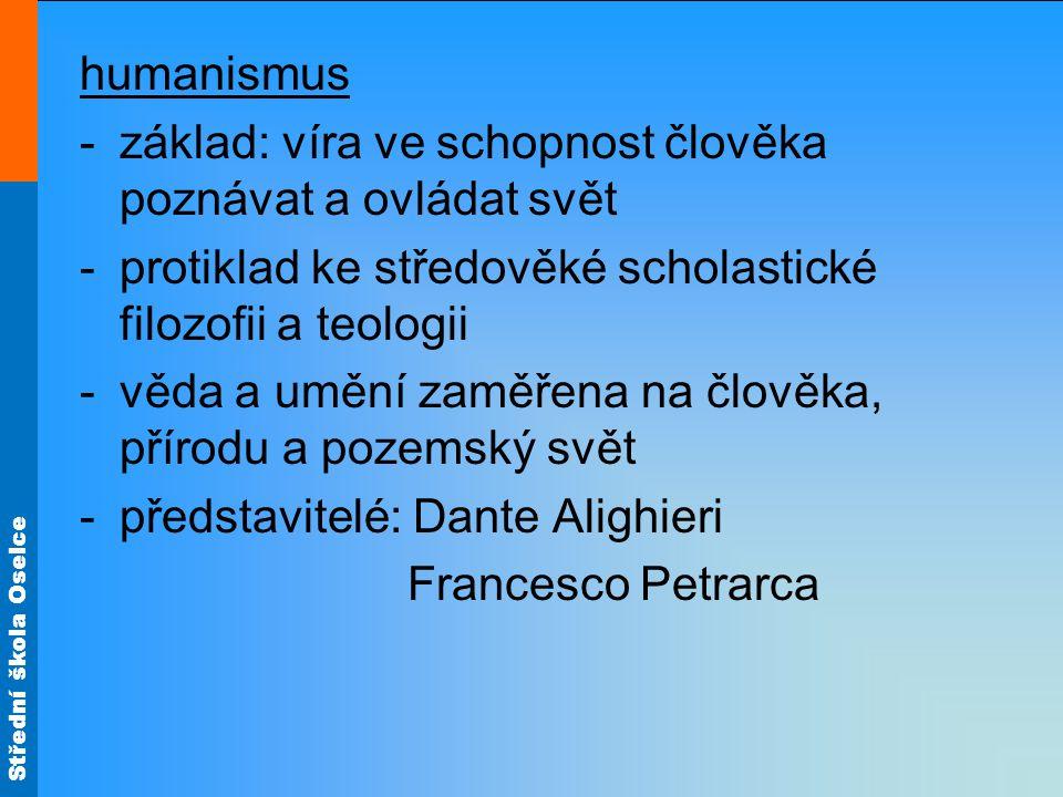 Střední škola Oselce humanismus -základ: víra ve schopnost člověka poznávat a ovládat svět -protiklad ke středověké scholastické filozofii a teologii