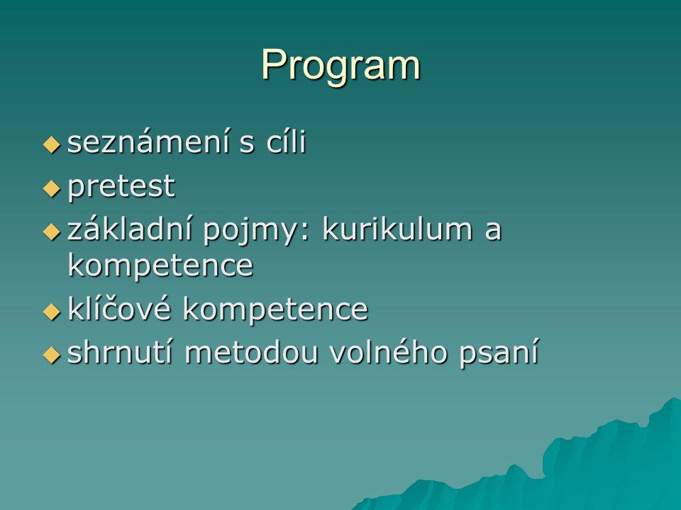 Program  seznámení s cíli  pretest  základní pojmy: kurikulum a kompetence  klíčové kompetence  shrnutí metodou volného psaní