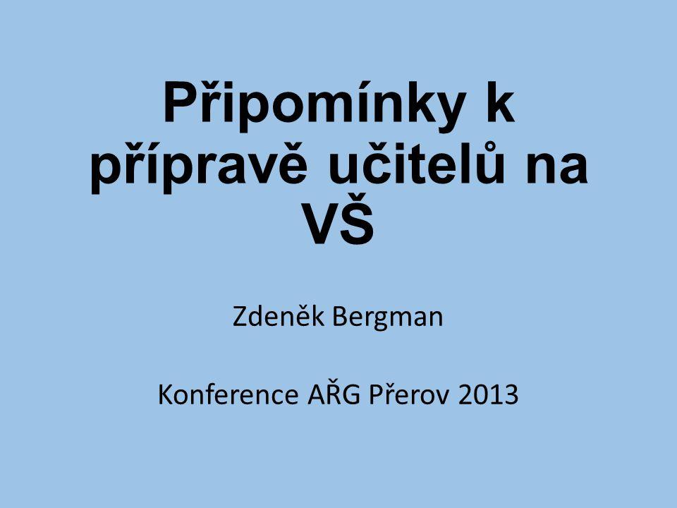 Připomínky k přípravě učitelů na VŠ Zdeněk Bergman Konference AŘG Přerov 2013