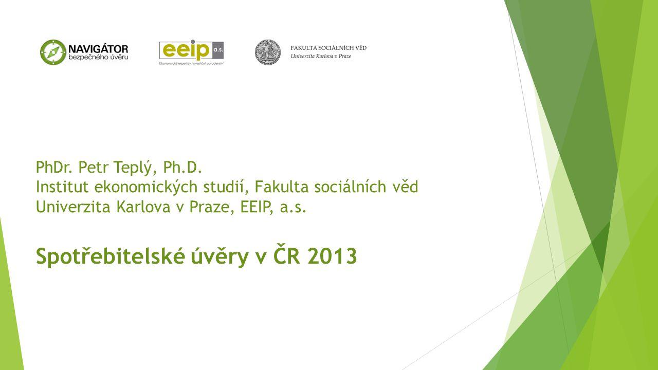 PhDr. Petr Teplý, Ph.D. Institut ekonomických studií, Fakulta sociálních věd Univerzita Karlova v Praze, EEIP, a.s. Spotřebitelské úvěry v ČR 2013