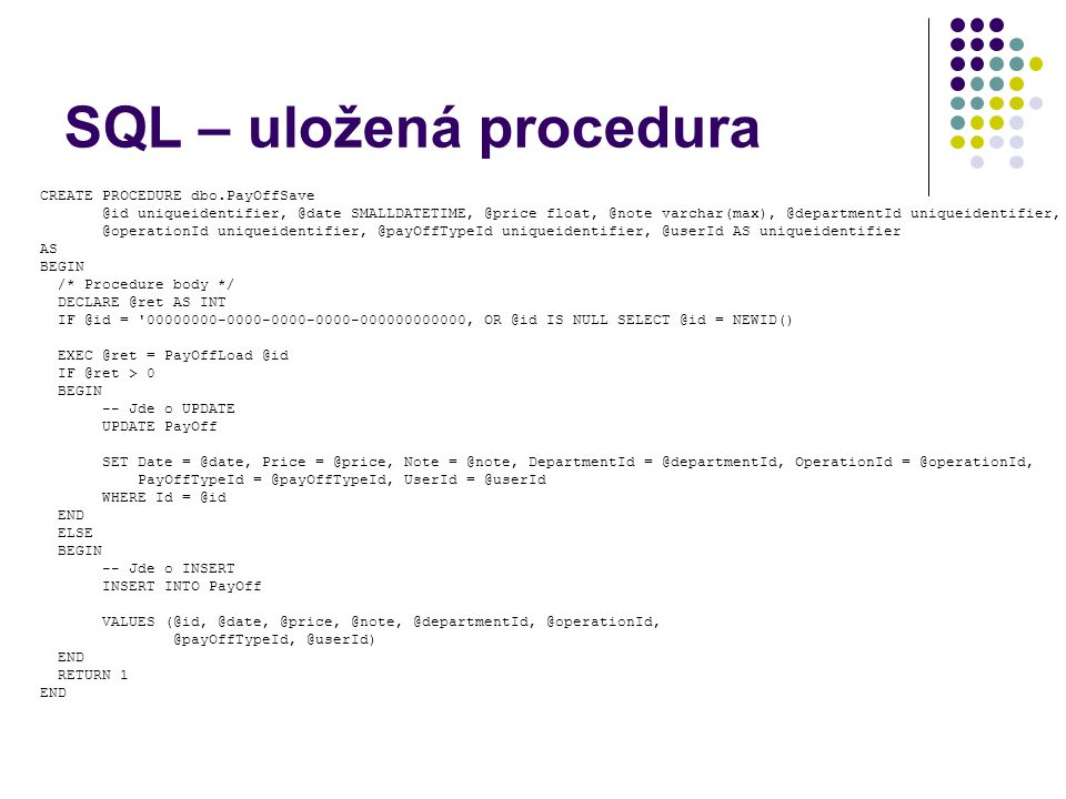 SQL – uložená procedura CREATE PROCEDURE dbo.PayOffSave @id uniqueidentifier, @date SMALLDATETIME, @price float, @note varchar(max), @departmentId uni