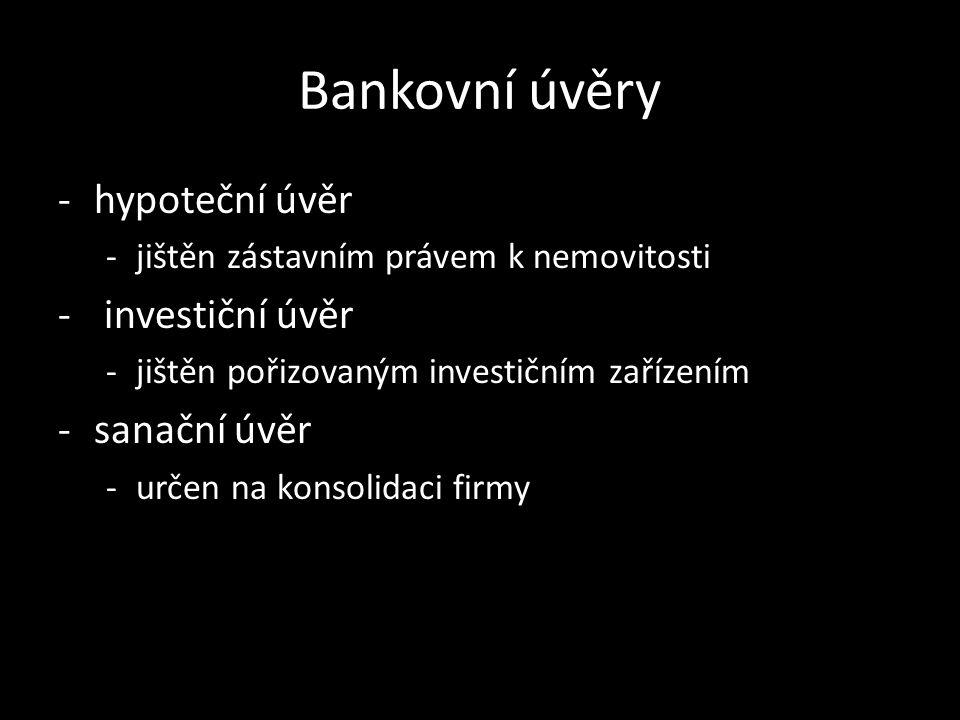 Bankovní úvěry -hypoteční úvěr -jištěn zástavním právem k nemovitosti - investiční úvěr -jištěn pořizovaným investičním zařízením -sanační úvěr -určen
