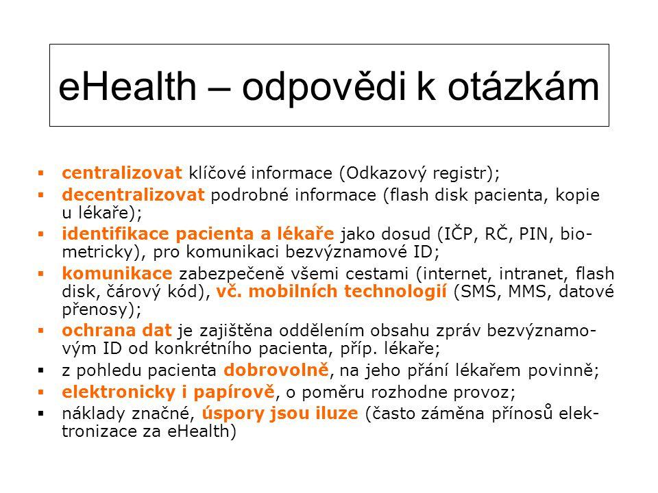 eHealth – odpovědi k otázkám  centralizovat klíčové informace (Odkazový registr);  decentralizovat podrobné informace (flash disk pacienta, kopie u lékaře);  identifikace pacienta a lékaře jako dosud (IČP, RČ, PIN, bio- metricky), pro komunikaci bezvýznamové ID;  komunikace zabezpečeně všemi cestami (internet, intranet, flash disk, čárový kód), vč.