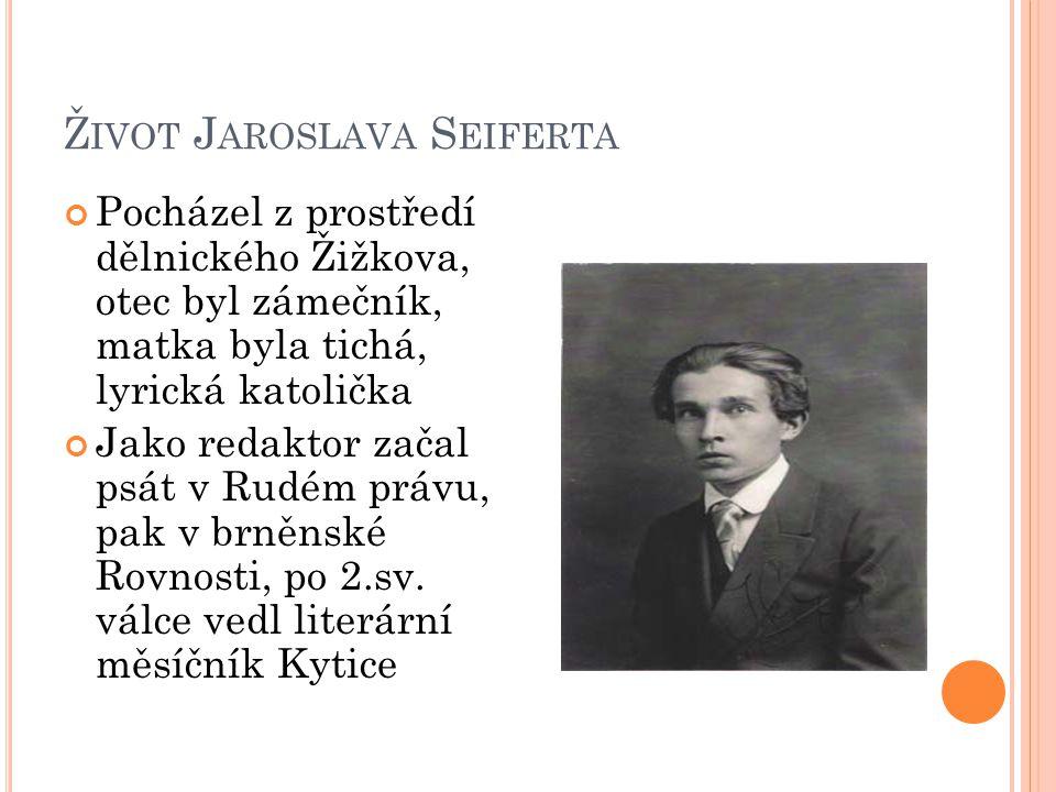 Ž IVOT J AROSLAVA S EIFERTA Pocházel z prostředí dělnického Žižkova, otec byl zámečník, matka byla tichá, lyrická katolička Jako redaktor začal psát v Rudém právu, pak v brněnské Rovnosti, po 2.sv.