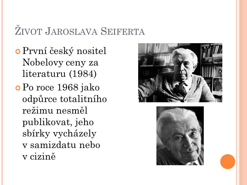 Ž IVOT J AROSLAVA S EIFERTA První český nositel Nobelovy ceny za literaturu (1984) Po roce 1968 jako odpůrce totalitního režimu nesměl publikovat, jeh