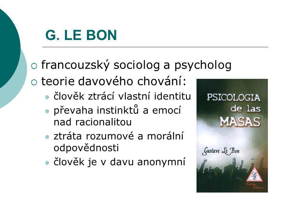 G. LE BON  francouzský sociolog a psycholog  teorie davového chování: člověk ztrácí vlastní identitu převaha instinktů a emocí nad racionalitou ztrá