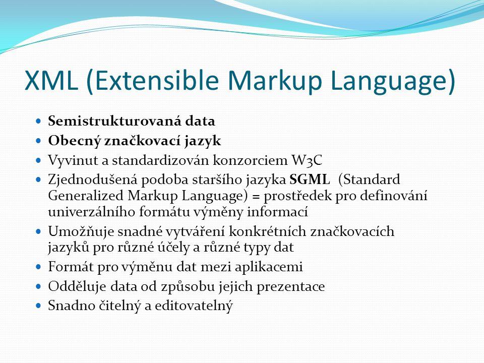 XML (Extensible Markup Language) Semistrukturovaná data Obecný značkovací jazyk Vyvinut a standardizován konzorciem W3C Zjednodušená podoba staršího j
