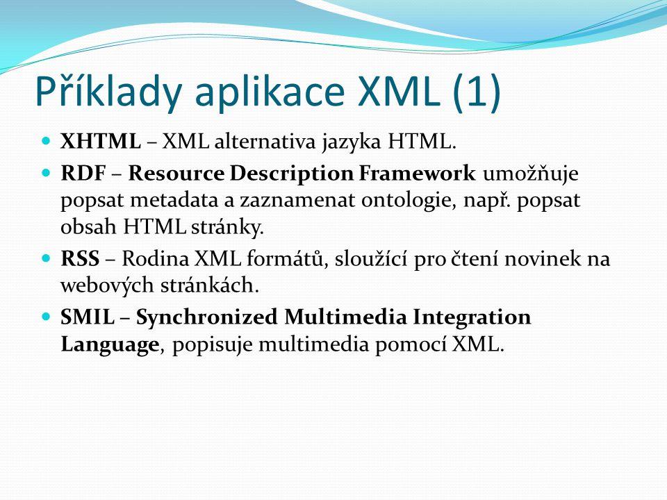 Příklady aplikace XML (1) XHTML – XML alternativa jazyka HTML. RDF – Resource Description Framework umožňuje popsat metadata a zaznamenat ontologie, n