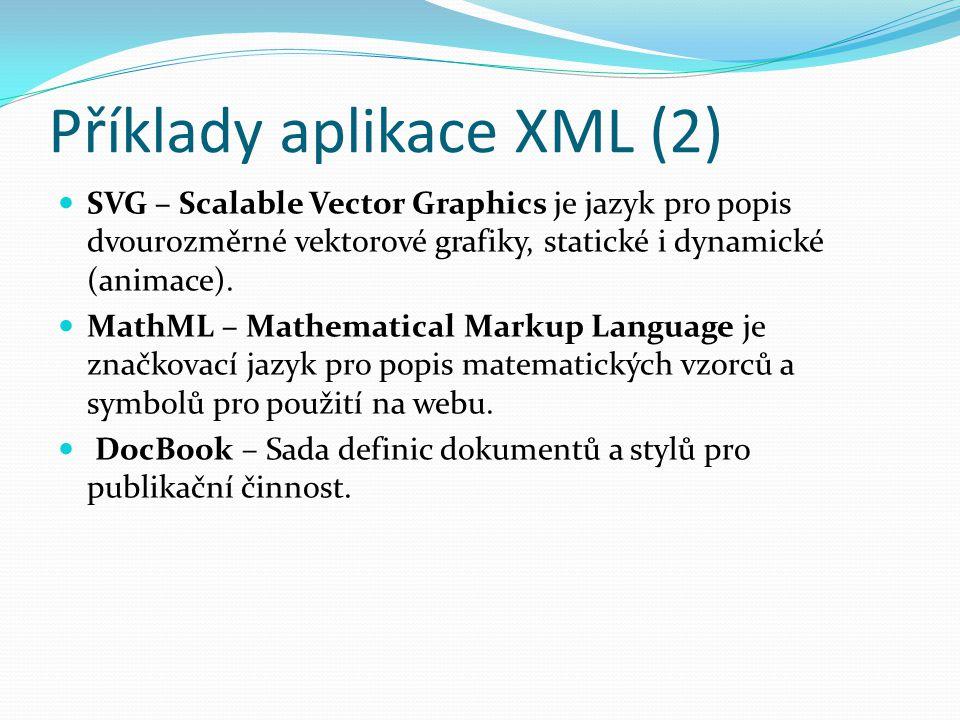 Příklady aplikace XML (2) SVG – Scalable Vector Graphics je jazyk pro popis dvourozměrné vektorové grafiky, statické i dynamické (animace). MathML – M