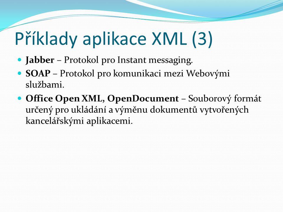 Příklady aplikace XML (3) Jabber – Protokol pro Instant messaging. SOAP – Protokol pro komunikaci mezi Webovými službami. Office Open XML, OpenDocumen