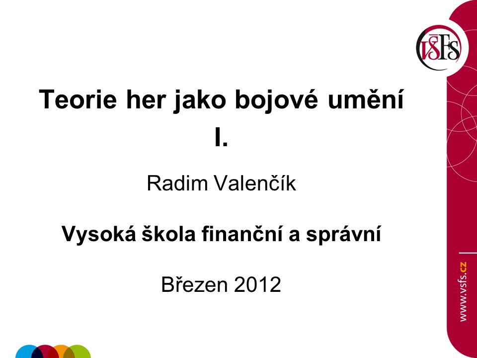 Teorie her jako bojové umění I. Radim Valenčík Vysoká škola finanční a správní Březen 2012