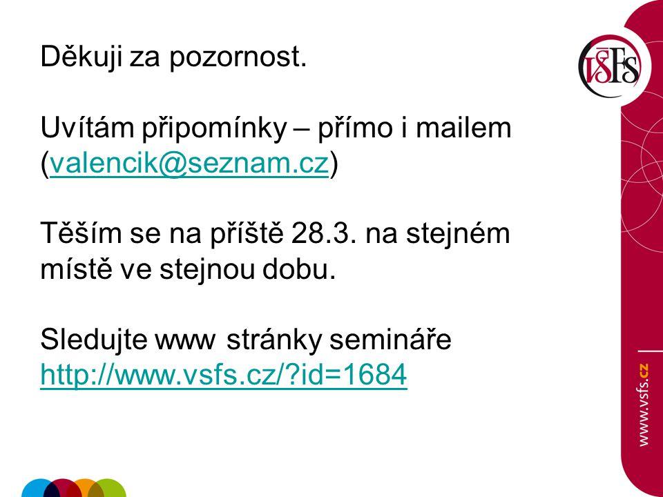 Děkuji za pozornost. Uvítám připomínky – přímo i mailem (valencik@seznam.cz)valencik@seznam.cz Těším se na příště 28.3. na stejném místě ve stejnou do