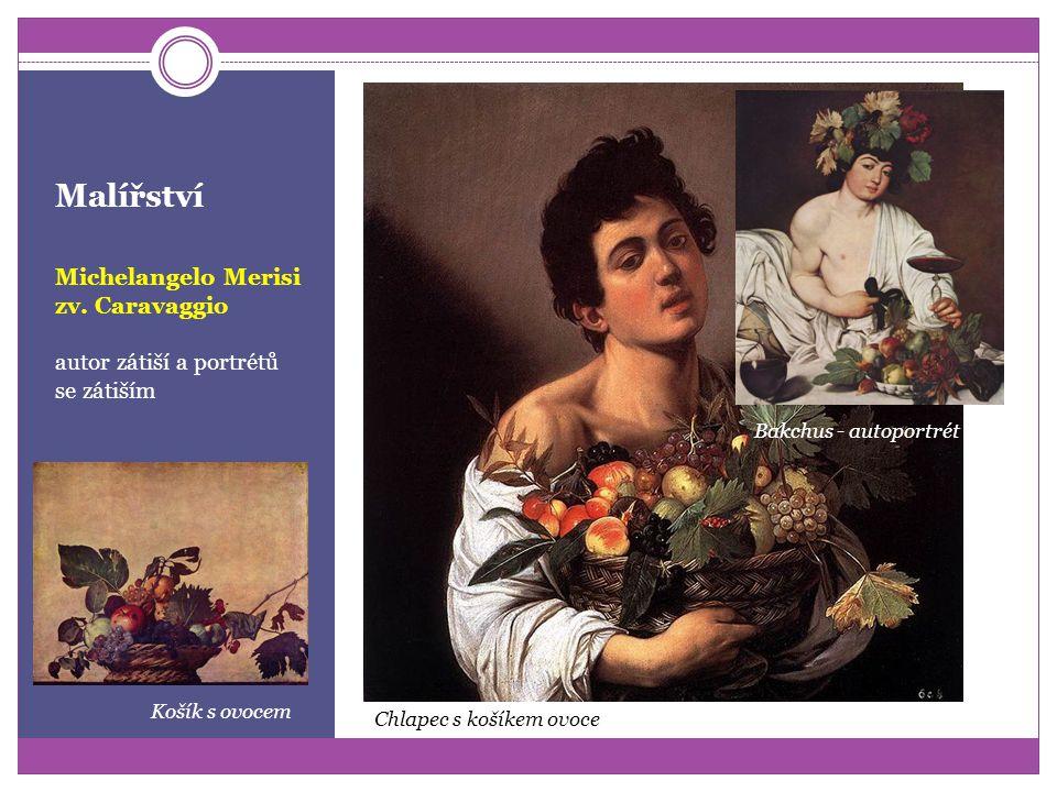 Malířství Michelangelo Merisi zv. Caravaggio (1573 – 1610) zakladatel barokního realismu bouřlivý život ho vede na cesty po Evropě po intervencích přá
