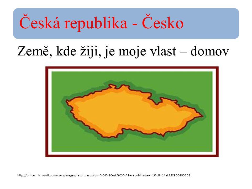 Česká republika - Česko Země, kde žiji, je moje vlast – domov http://office.microsoft.com/cs-cz/images/results.aspx?qu=%C4%8Cesk%C3%A1+republika&ex=1&ctt=1#ai:MC900405738|