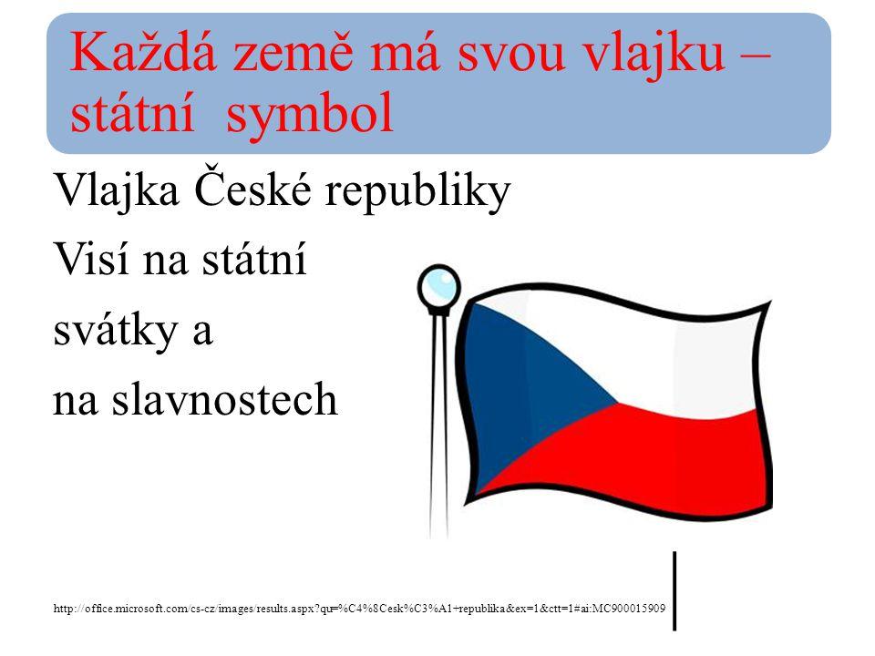 Každá země má svou vlajku – státní symbol Vlajka České republiky Visí na státní svátky a na slavnostech http://office.microsoft.com/cs-cz/images/results.aspx?qu=%C4%8Cesk%C3%A1+republika&ex=1&ctt=1#ai:MC900015909 |