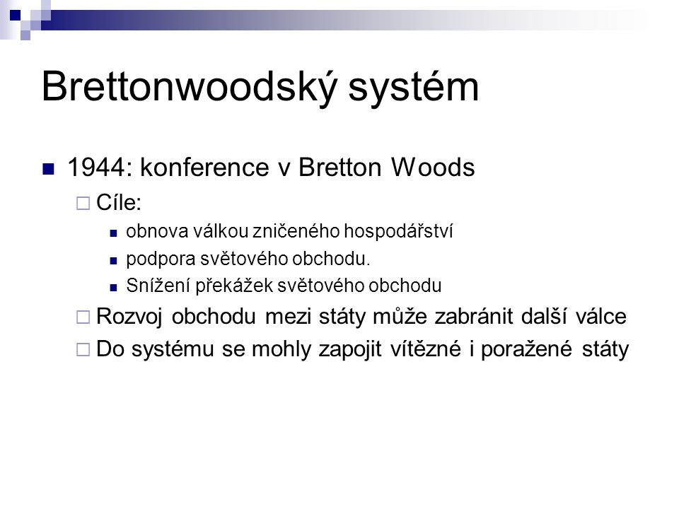 Brettonwoodský systém 1944: konference v Bretton Woods  Cíle: obnova válkou zničeného hospodářství podpora světového obchodu.