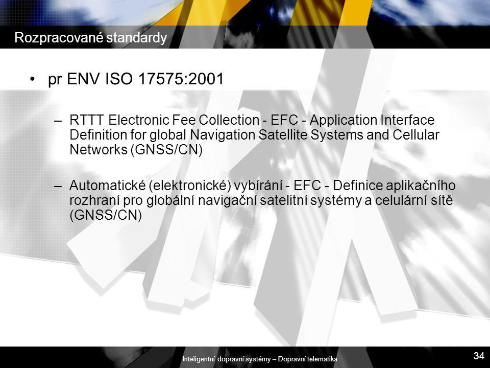 Inteligentní dopravní systémy – Dopravní telematika 34 Rozpracované standardy pr ENV ISO 17575:2001 –RTTT Electronic Fee Collection - EFC - Applicatio