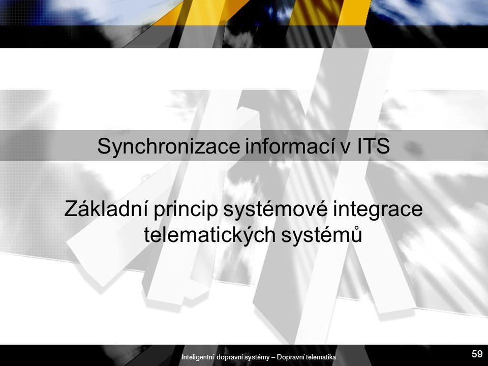 Inteligentní dopravní systémy – Dopravní telematika 59 Synchronizace informací v ITS Základní princip systémové integrace telematických systémů