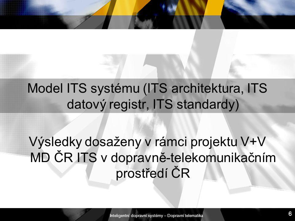 Inteligentní dopravní systémy – Dopravní telematika 6 Model ITS systému (ITS architektura, ITS datový registr, ITS standardy) Výsledky dosaženy v rámc