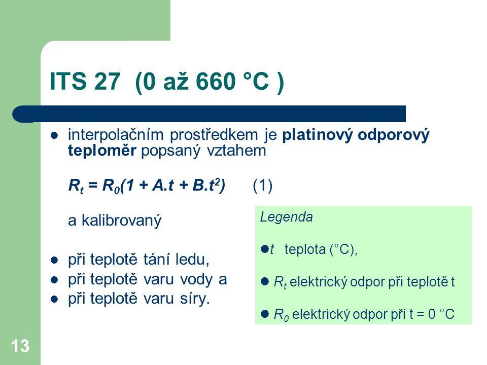 13 ITS 27 (0 až 660 °C ) interpolačním prostředkem je platinový odporový teploměr popsaný vztahem R t = R 0 (1 + A.t + B.t 2 ) (1) a kalibrovaný při t