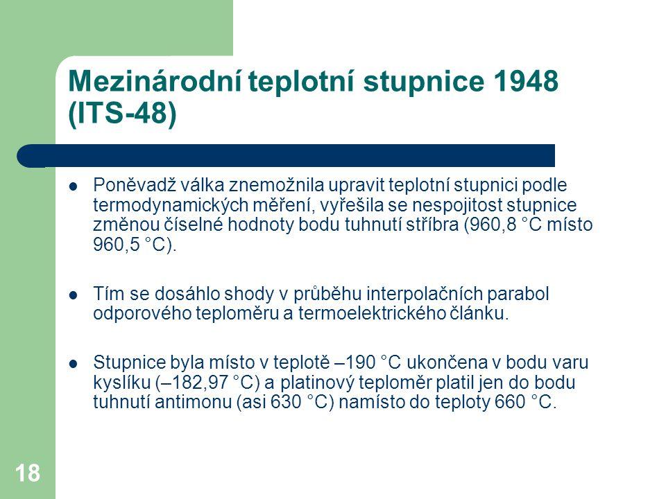 18 Mezinárodní teplotní stupnice 1948 (ITS-48) Poněvadž válka znemožnila upravit teplotní stupnici podle termodynamických měření, vyřešila se nespojit