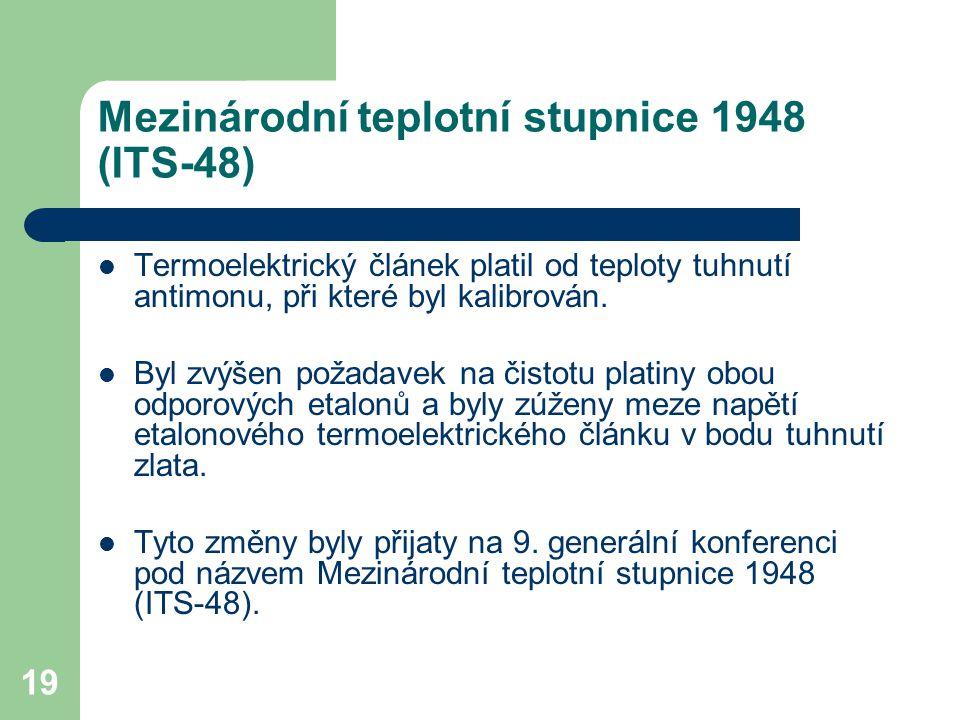 19 Mezinárodní teplotní stupnice 1948 (ITS-48) Termoelektrický článek platil od teploty tuhnutí antimonu, při které byl kalibrován. Byl zvýšen požadav