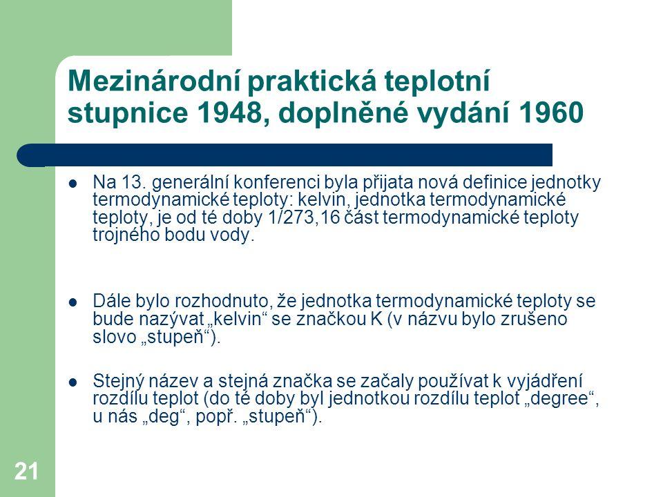 21 Mezinárodní praktická teplotní stupnice 1948, doplněné vydání 1960 Na 13. generální konferenci byla přijata nová definice jednotky termodynamické t