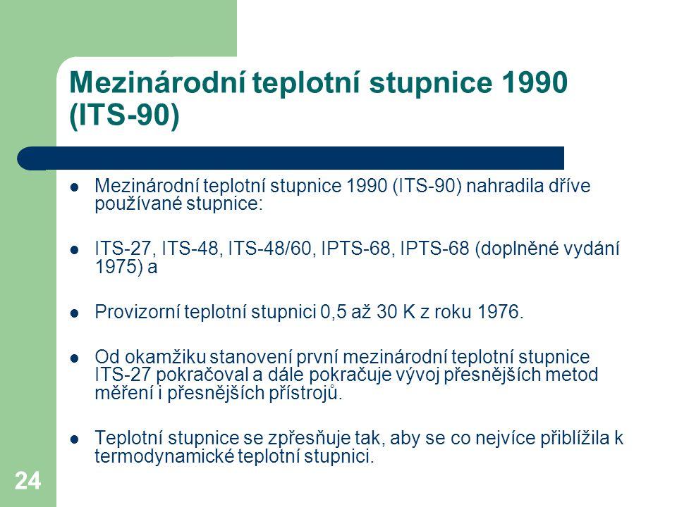 24 Mezinárodní teplotní stupnice 1990 (ITS-90) Mezinárodní teplotní stupnice 1990 (ITS-90) nahradila dříve používané stupnice: ITS-27, ITS-48, ITS-48/
