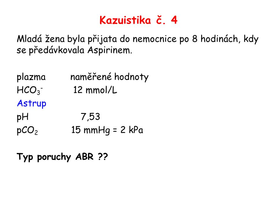 Kazuistika č. 4 Mladá žena byla přijata do nemocnice po 8 hodinách, kdy se předávkovala Aspirinem. plazma naměřené hodnoty HCO 3 - 12 mmol/L Astrup pH