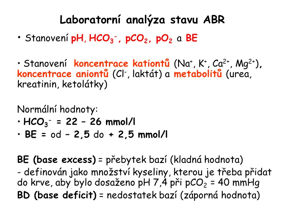 Laboratorní analýza stavu ABR Stanovení pH, HCO 3 -, pCO 2, pO 2 a BE Stanovení koncentrace kationtů (Na +, K +, Ca 2+, Mg 2+ ), koncentrace aniontů (