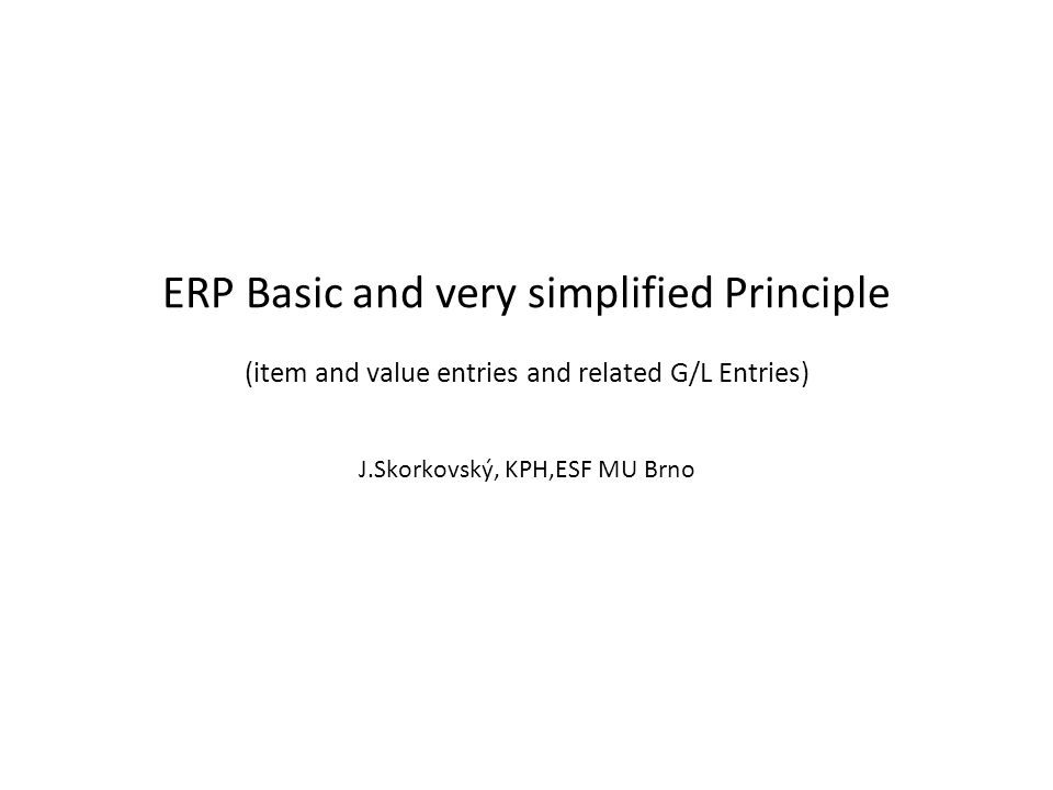 ERP Basic and very simplified Principle (item and value entries and related G/L Entries) J.Skorkovský, KPH,ESF MU Brno