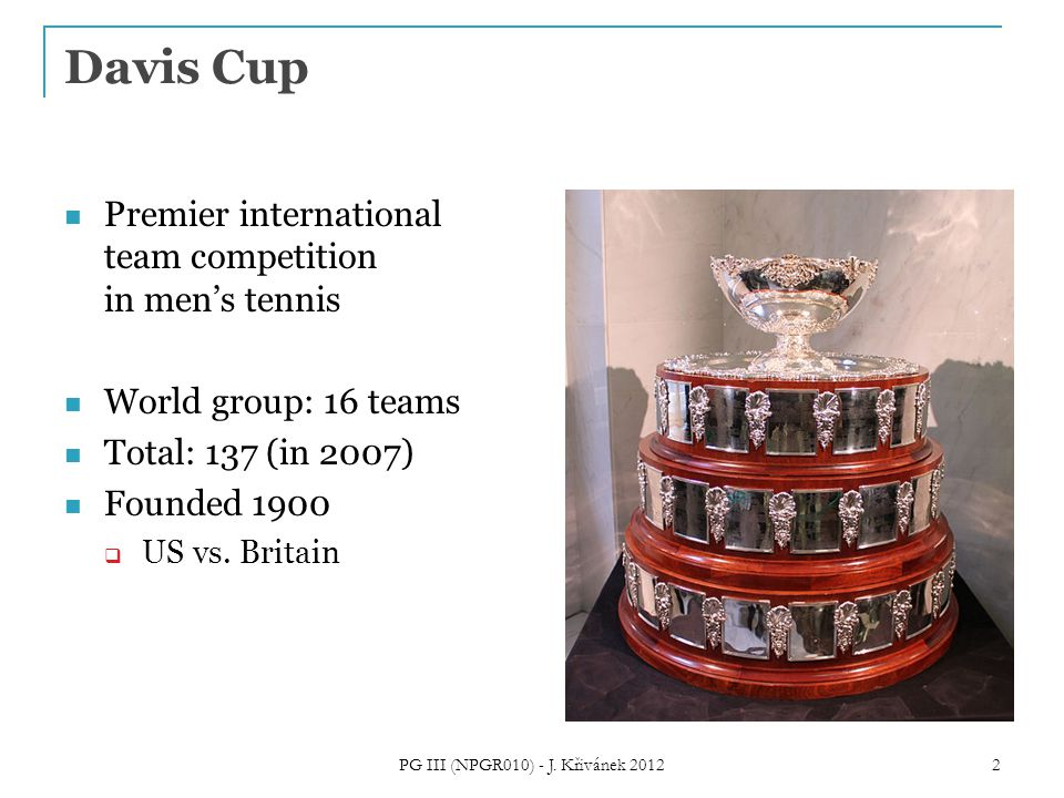 Davis Cup Premier international team competition in men's tennis World group: 16 teams Total: 137 (in 2007) Founded 1900  US vs.