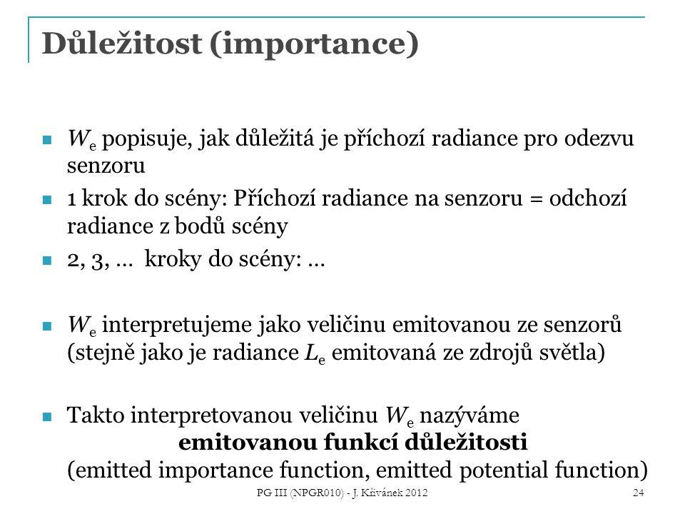 Důležitost (importance) W e popisuje, jak důležitá je příchozí radiance pro odezvu senzoru 1 krok do scény: Příchozí radiance na senzoru = odchozí radiance z bodů scény 2, 3, … kroky do scény: … W e interpretujeme jako veličinu emitovanou ze senzorů (stejně jako je radiance L e emitovaná ze zdrojů světla) Takto interpretovanou veličinu W e nazýváme emitovanou funkcí důležitosti (emitted importance function, emitted potential function) PG III (NPGR010) - J.