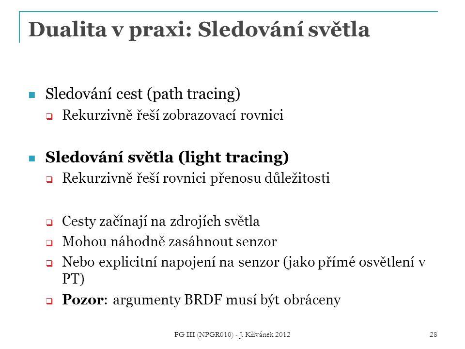 Dualita v praxi: Sledování světla Sledování cest (path tracing)  Rekurzivně řeší zobrazovací rovnici Sledování světla (light tracing)  Rekurzivně řeší rovnici přenosu důležitosti  Cesty začínají na zdrojích světla  Mohou náhodně zasáhnout senzor  Nebo explicitní napojení na senzor (jako přímé osvětlení v PT)  Pozor: argumenty BRDF musí být obráceny PG III (NPGR010) - J.