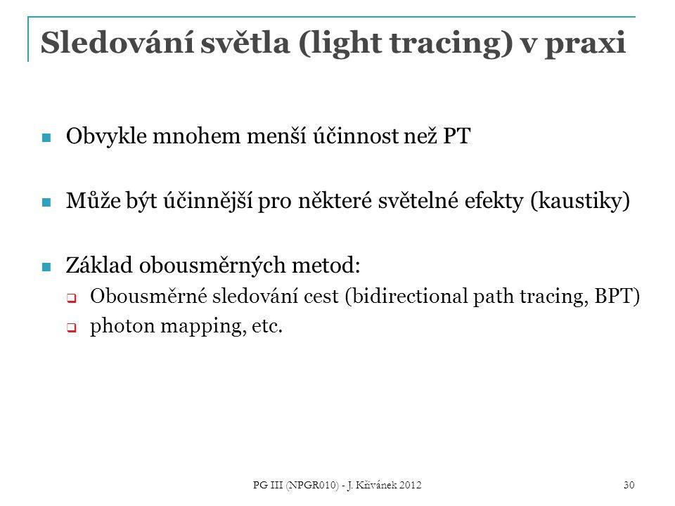 Sledování světla (light tracing) v praxi Obvykle mnohem menší účinnost než PT Může být účinnější pro některé světelné efekty (kaustiky) Základ obousměrných metod:  Obousměrné sledování cest (bidirectional path tracing, BPT)  photon mapping, etc.