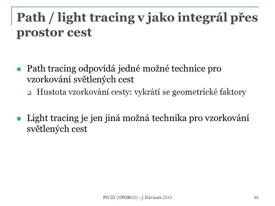 Path / light tracing v jako integrál přes prostor cest Path tracing odpovídá jedné možné technice pro vzorkování světlených cest  Hustota vzorkování cesty: vykrátí se geometrické faktory Light tracing je jen jiná možná technika pro vzorkování světlených cest PG III (NPGR010) - J.