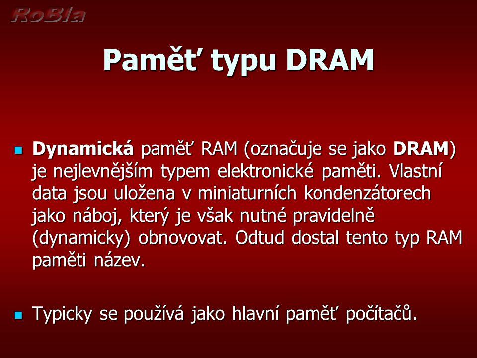 Paměť typu DRAM Dynamická paměť RAM (označuje se jako DRAM) je nejlevnějším typem elektronické paměti.