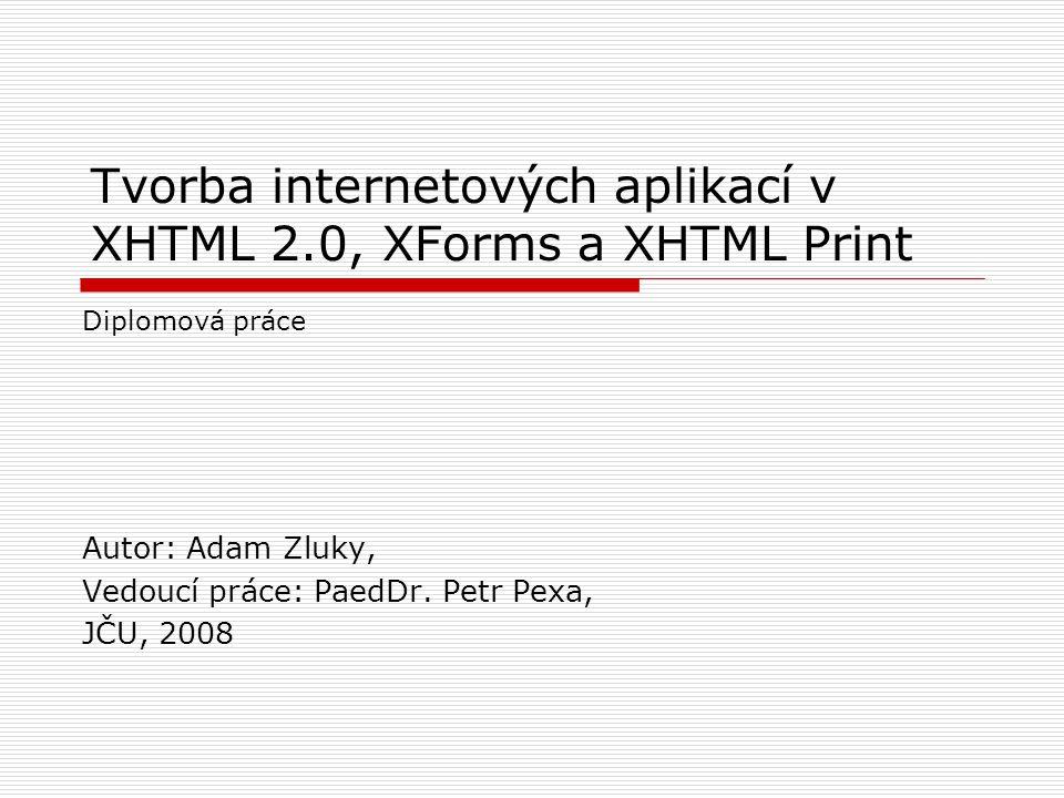 Tvorba internetových aplikací v XHTML 2.0, XForms a XHTML Print Autor: Adam Zluky, Vedoucí práce: PaedDr.
