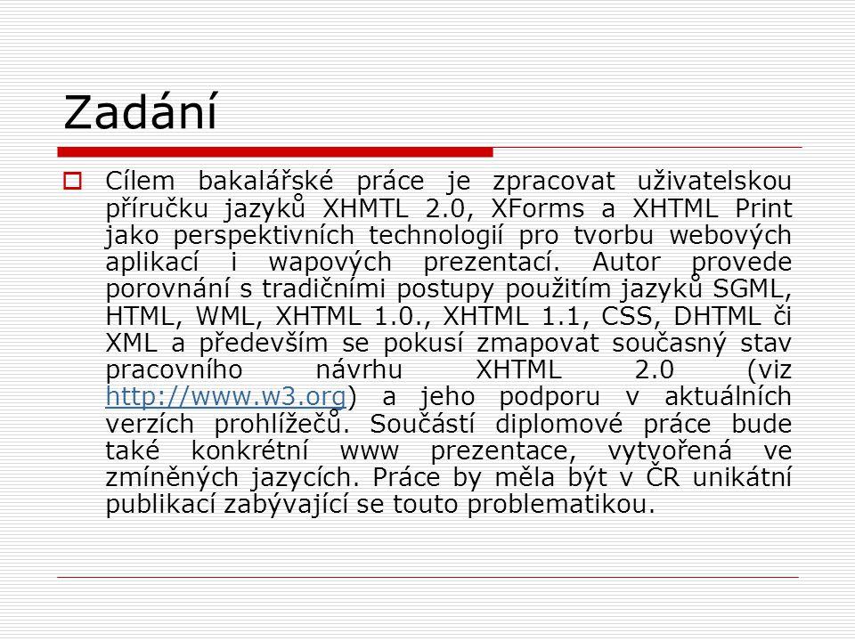 Zadání  Cílem bakalářské práce je zpracovat uživatelskou příručku jazyků XHMTL 2.0, XForms a XHTML Print jako perspektivních technologií pro tvorbu webových aplikací i wapových prezentací.