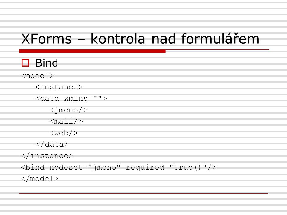XForms – kontrola nad formulářem  Bind